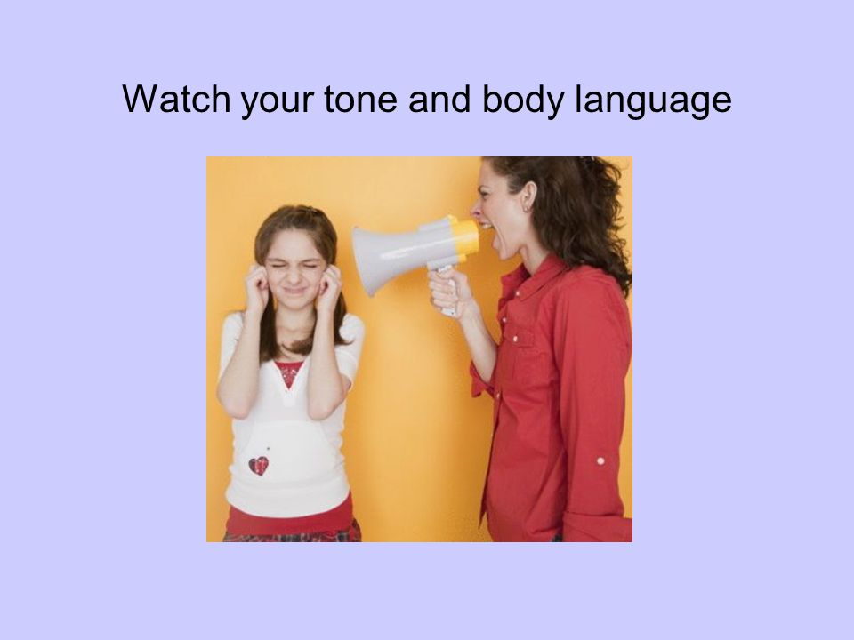 Watch your tone and body language