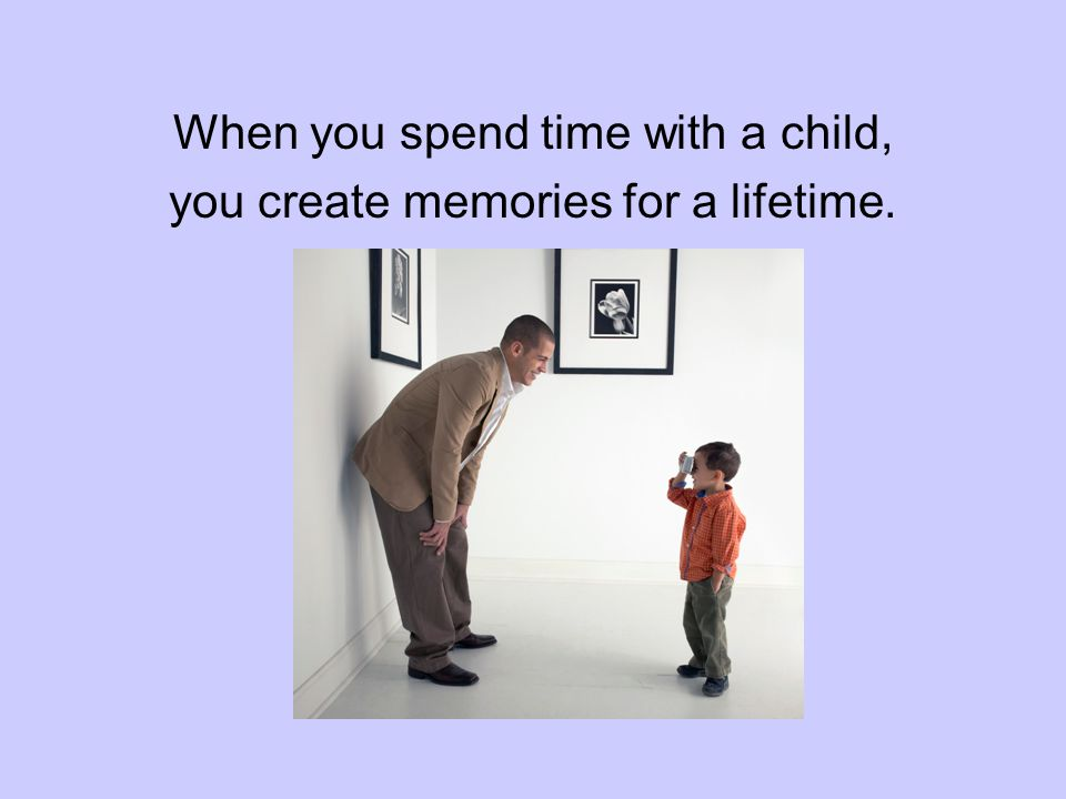 When you spend time with a child, you create memories for a lifetime.