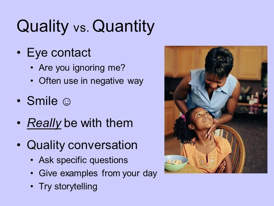 Quality vs. Quantity Eye contact Smile ☺ Really be with them