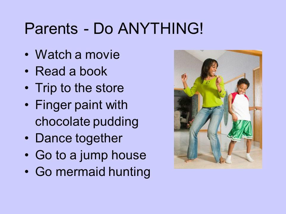 Parents - Do ANYTHING! Watch a movie Read a book Trip to the store
