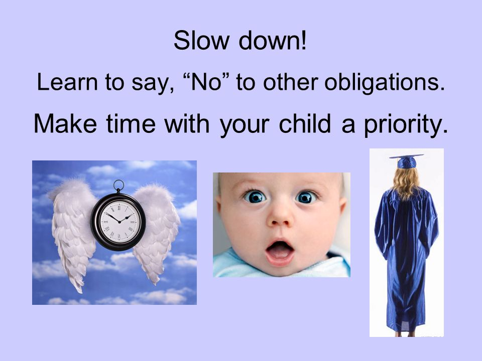 Slow down. Learn to say, No to other obligations