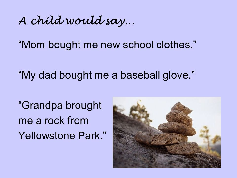 A child would say… Mom bought me new school clothes. My dad bought me a baseball glove. Grandpa brought.