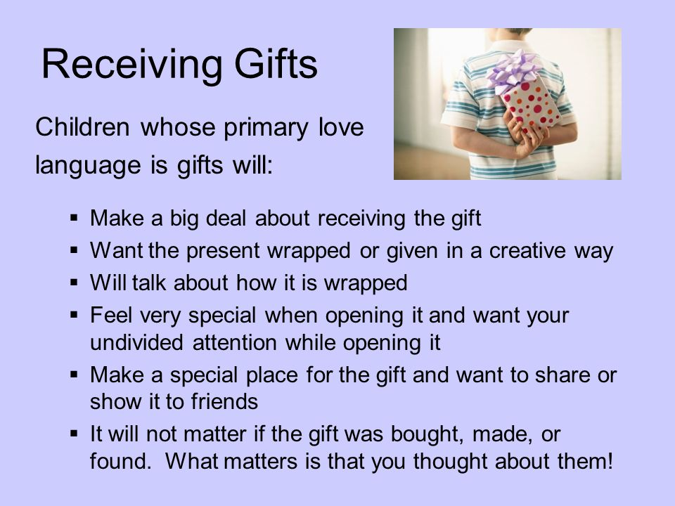Receiving Gifts Children whose primary love language is gifts will: