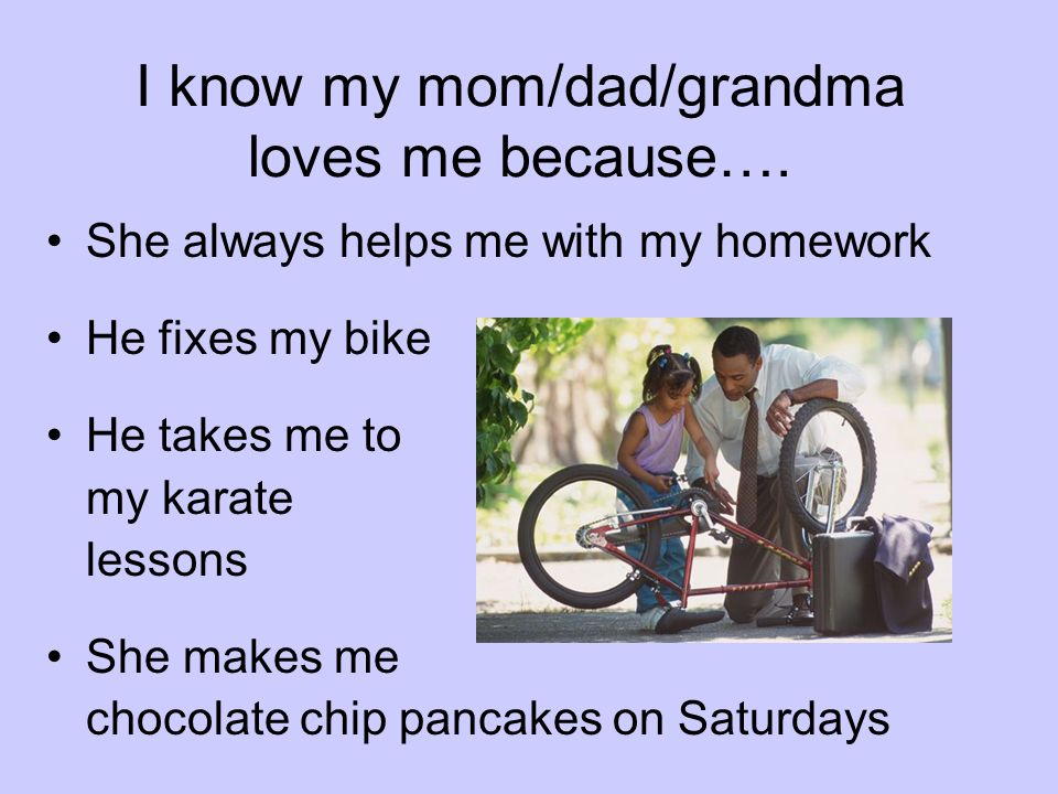 I know my mom/dad/grandma loves me because….
