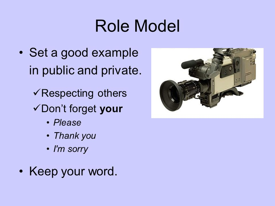 Role Model Set a good example in public and private. Keep your word.