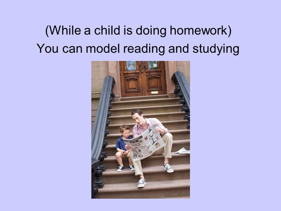 (While a child is doing homework) You can model reading and studying