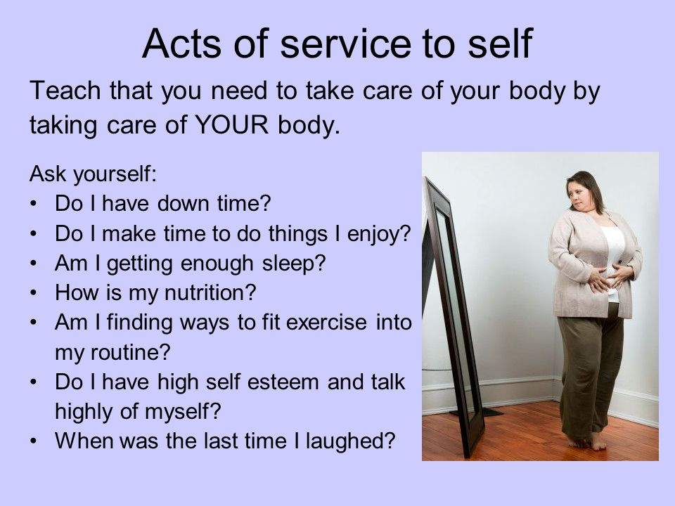 Acts of service to self Teach that you need to take care of your body by. taking care of YOUR body.