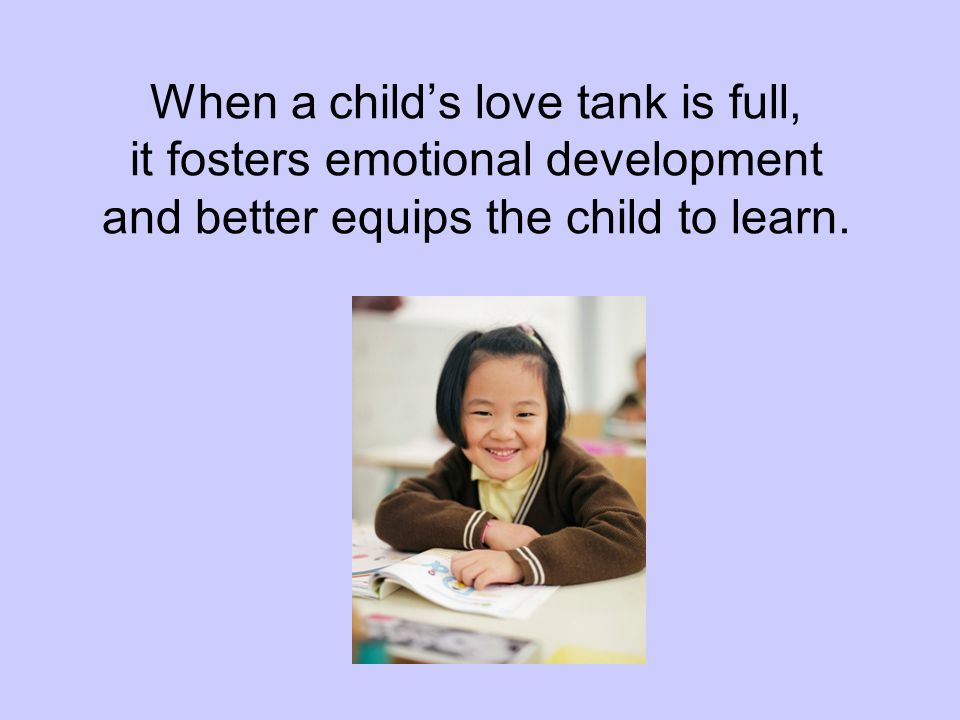 When a child's love tank is full, it fosters emotional development and better equips the child to learn.