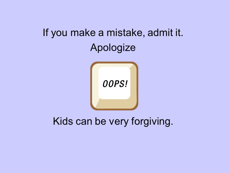 If you make a mistake, admit it. Apologize