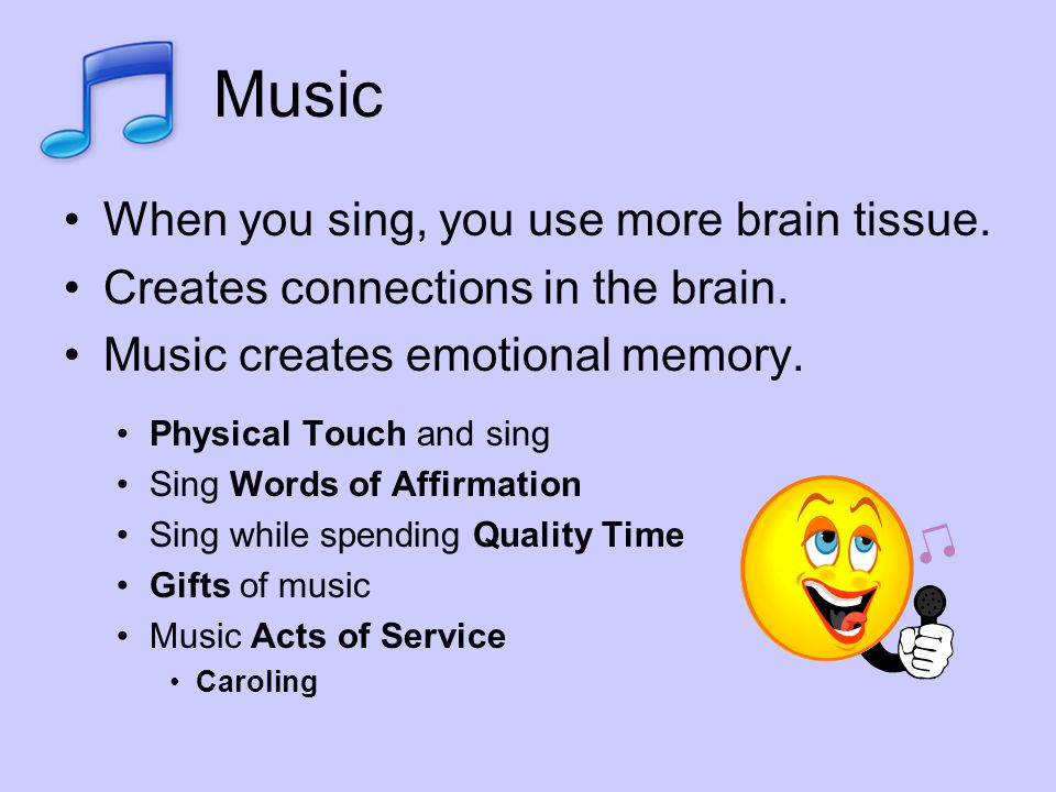 Music When you sing, you use more brain tissue.