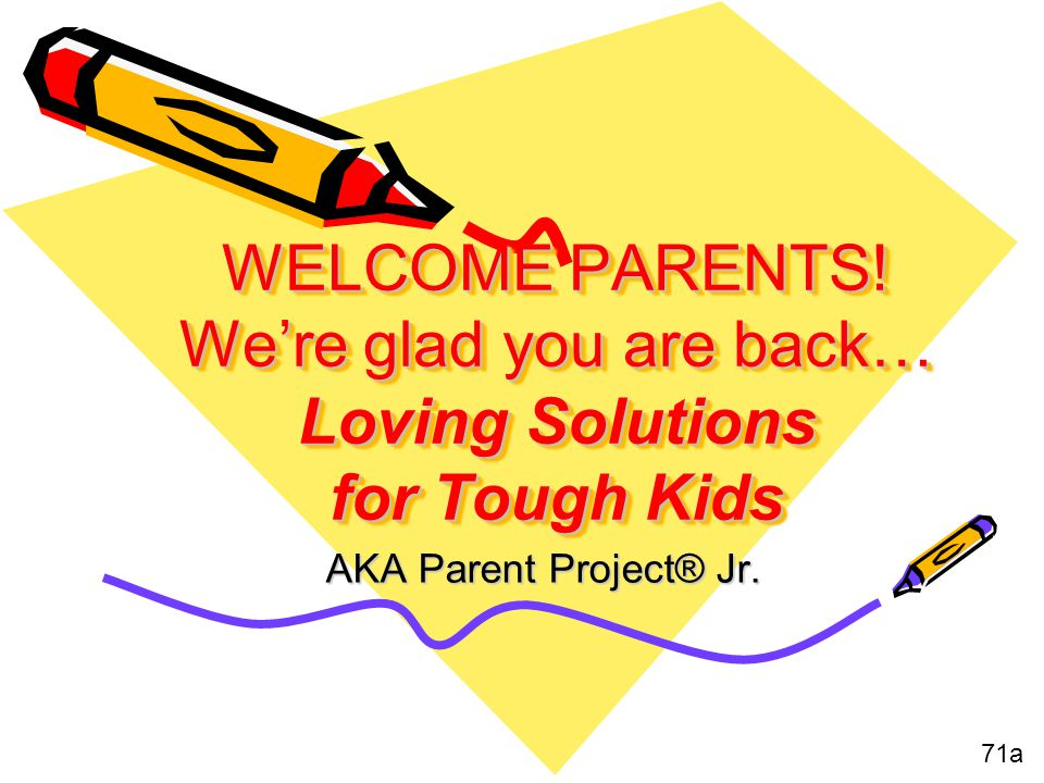 WELCOME PARENTS! We're glad you are back… Loving Solutions for Tough Kids