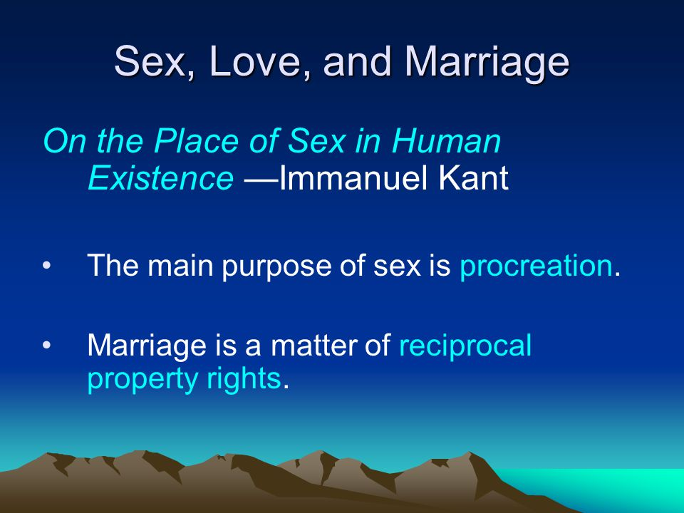 Sex, Love, and Marriage On the Place of Sex in Human Existence —Immanuel Kant. The main purpose of sex is procreation.