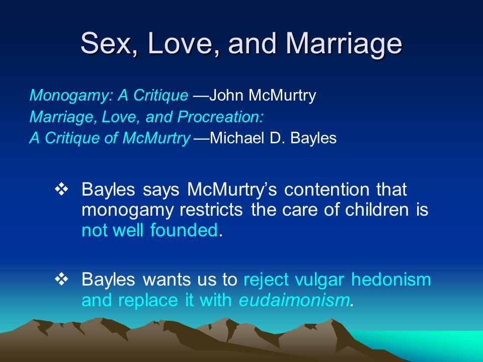 Sex, Love, and Marriage Monogamy: A Critique —John McMurtry. Marriage, Love, and Procreation: A Critique of McMurtry —Michael D. Bayles.