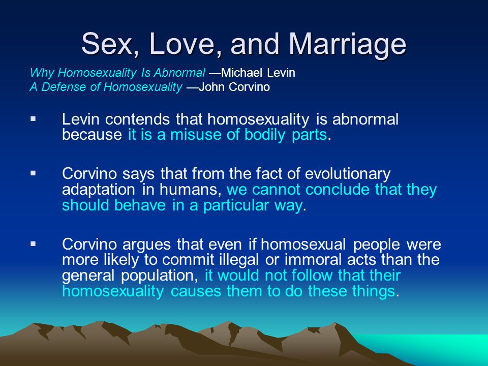 Sex, Love, and Marriage Why Homosexuality Is Abnormal —Michael Levin. A Defense of Homosexuality —John Corvino.