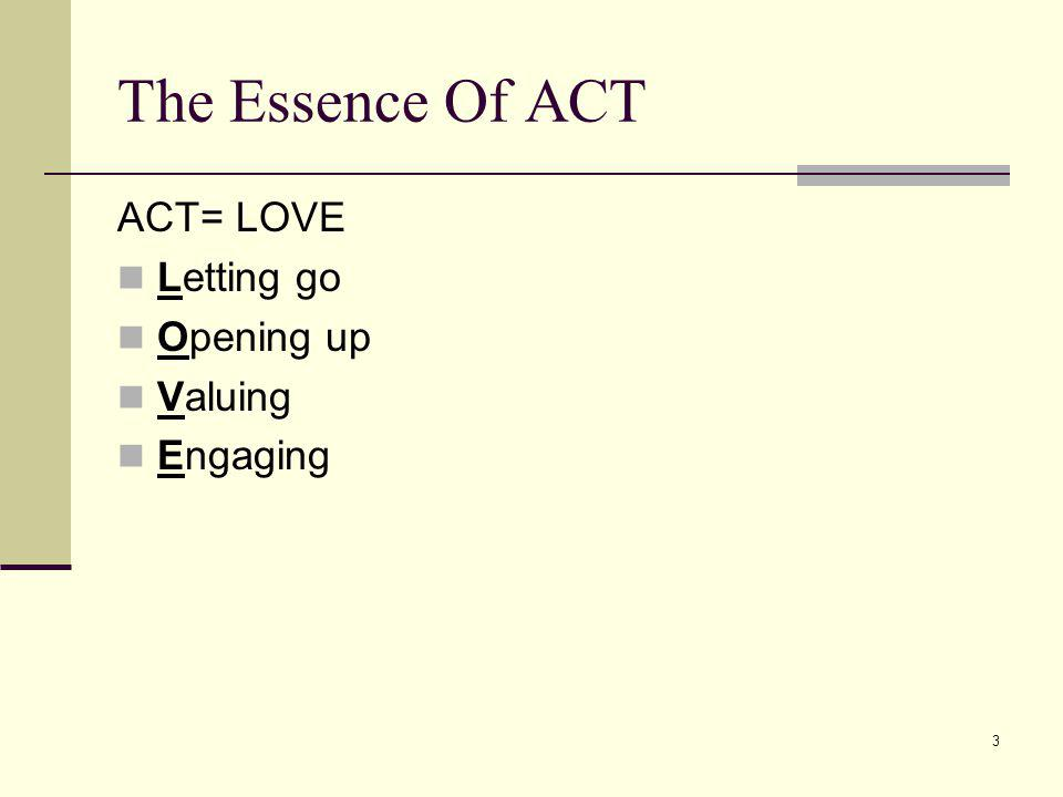 The Essence Of ACT ACT= LOVE Letting go Opening up Valuing Engaging