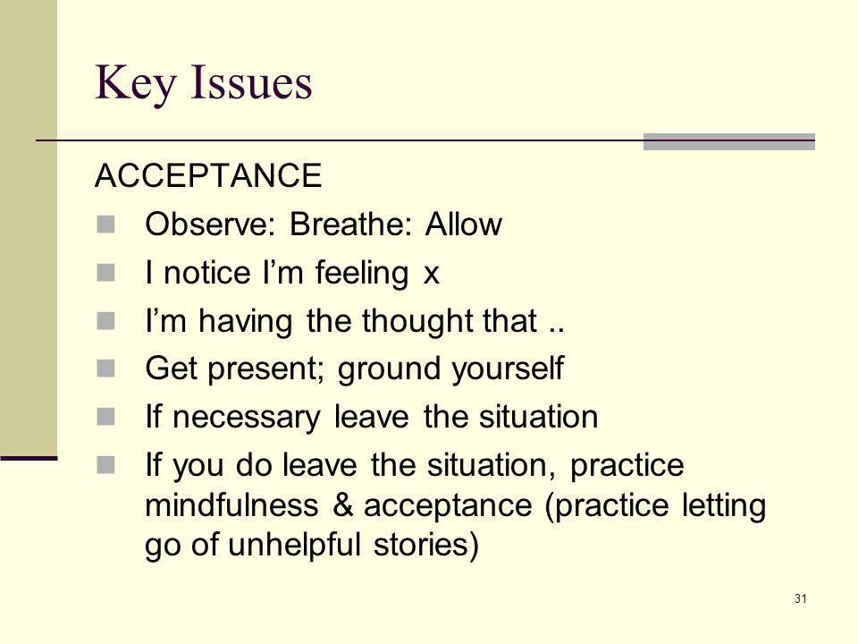Key Issues ACCEPTANCE Observe: Breathe: Allow I notice I'm feeling x