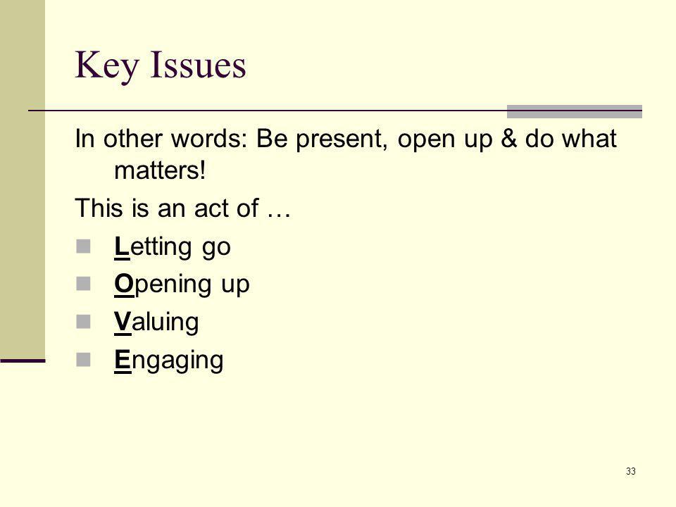 Key Issues In other words: Be present, open up & do what matters!