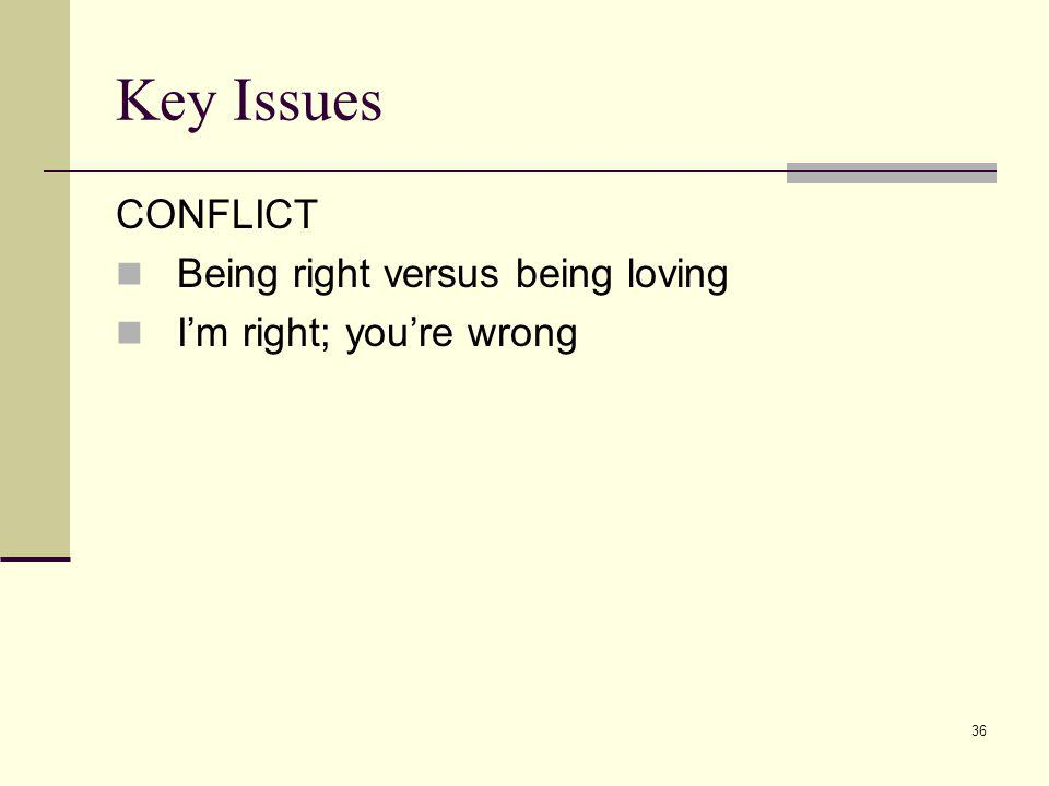 Key Issues CONFLICT Being right versus being loving