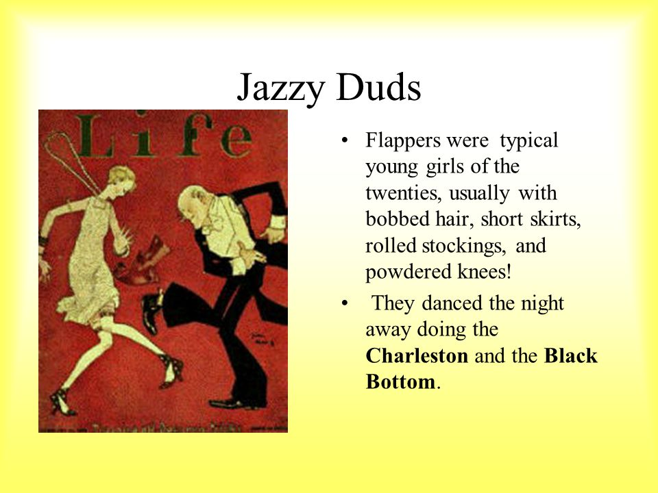 Jazzy Duds Flappers were typical young girls of the twenties, usually with bobbed hair, short skirts, rolled stockings, and powdered knees!