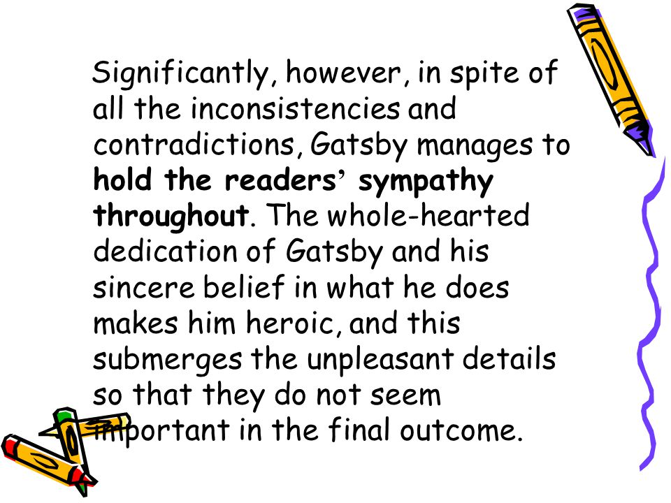 Significantly, however, in spite of all the inconsistencies and contradictions, Gatsby manages to hold the readers' sympathy throughout.