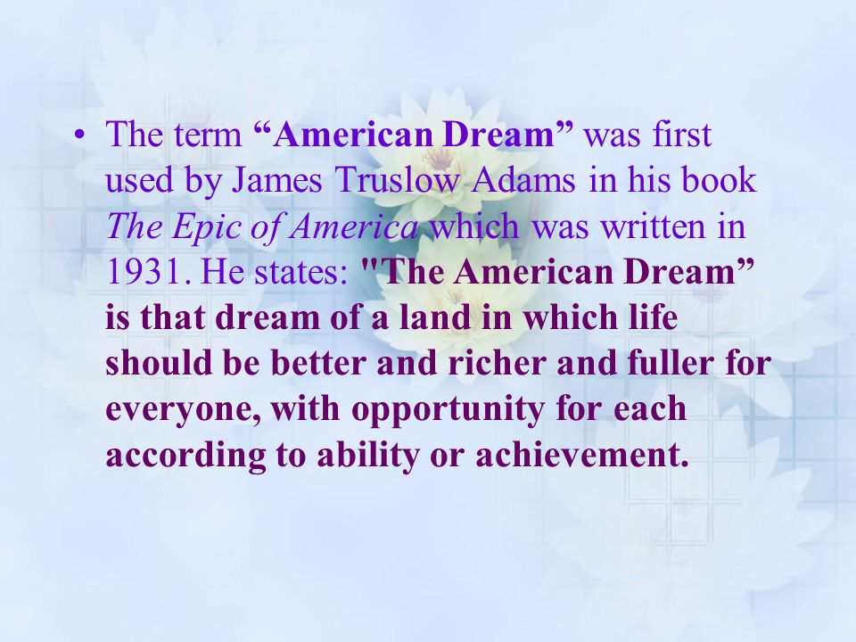 The term American Dream was first used by James Truslow Adams in his book The Epic of America which was written in 1931.