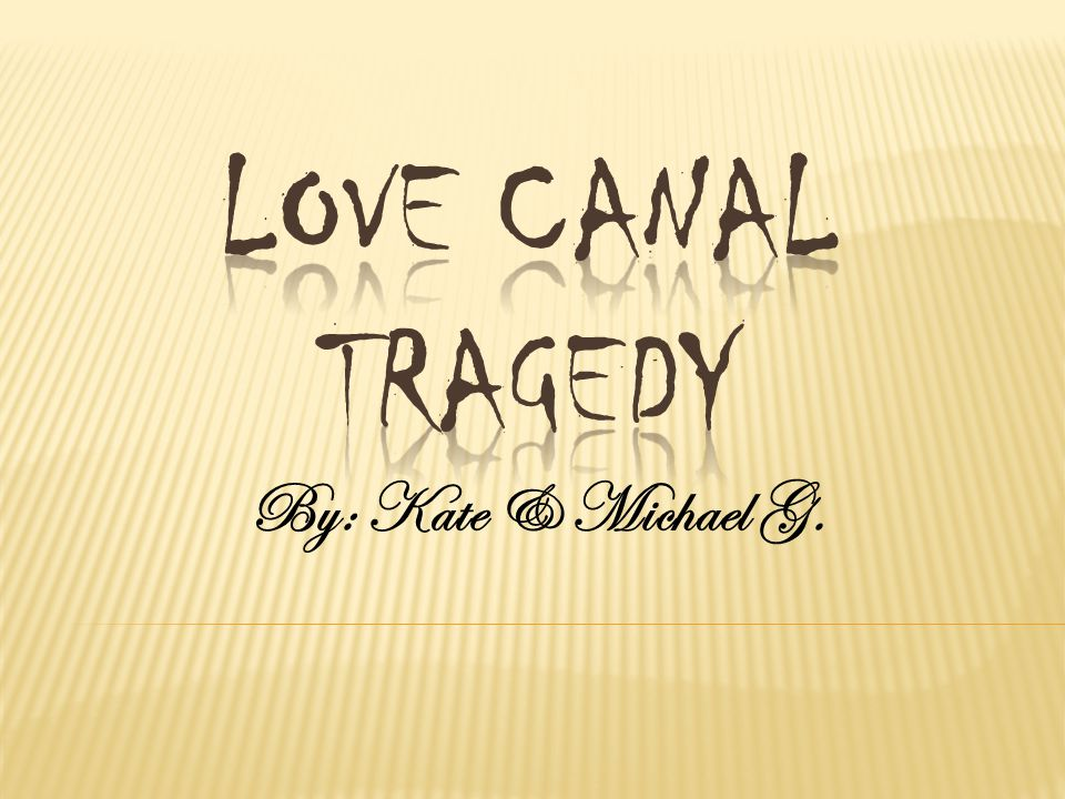 Love Canal Tragedy By: Kate & Michael G.