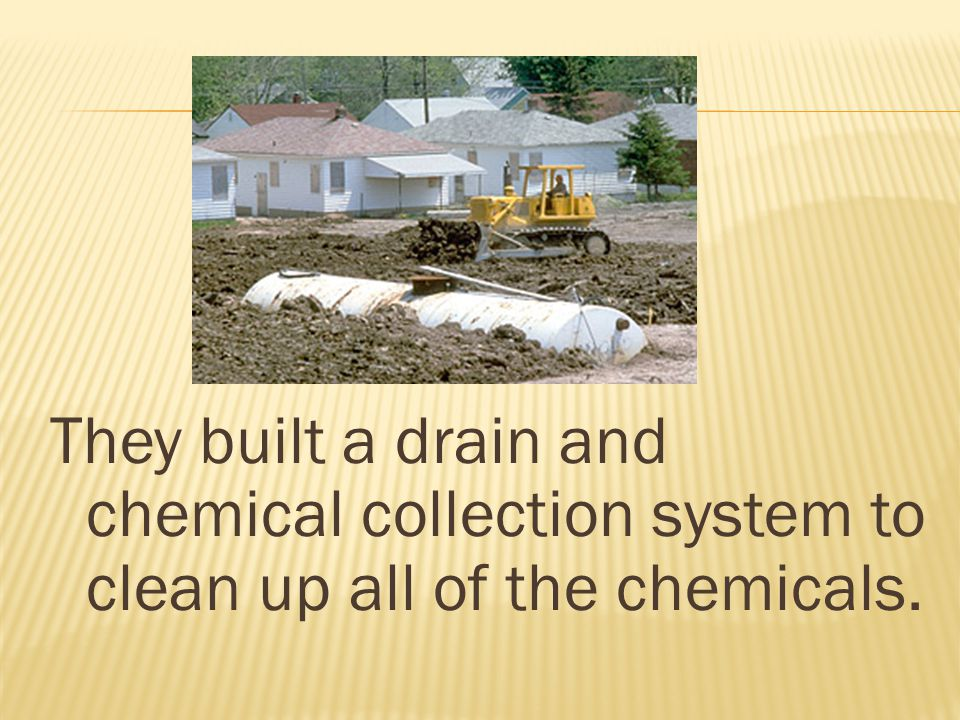 They built a drain and chemical collection system to clean up all of the chemicals.