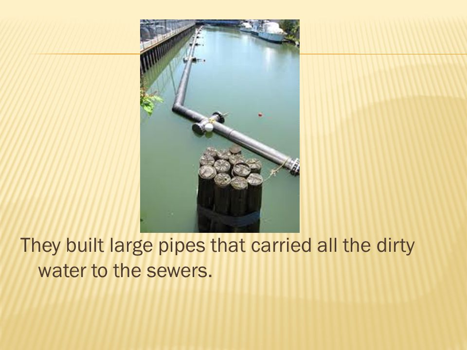 They built large pipes that carried all the dirty water to the sewers.