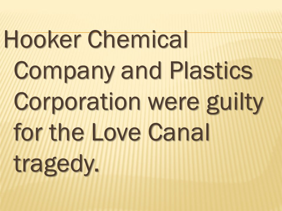Hooker Chemical Company and Plastics Corporation were guilty for the Love Canal tragedy.