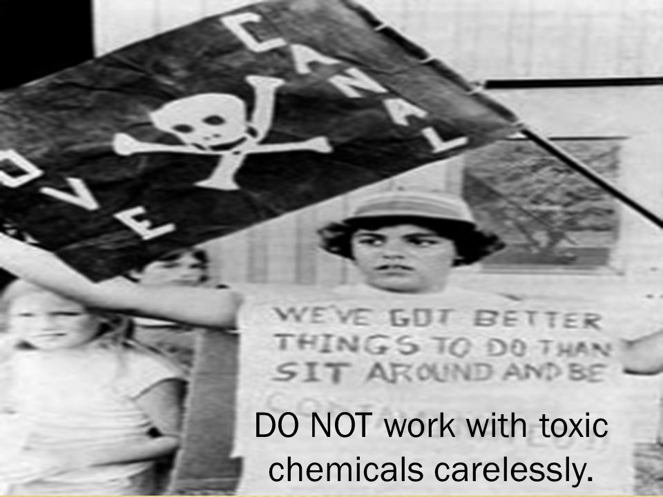 DO NOT work with toxic chemicals carelessly.