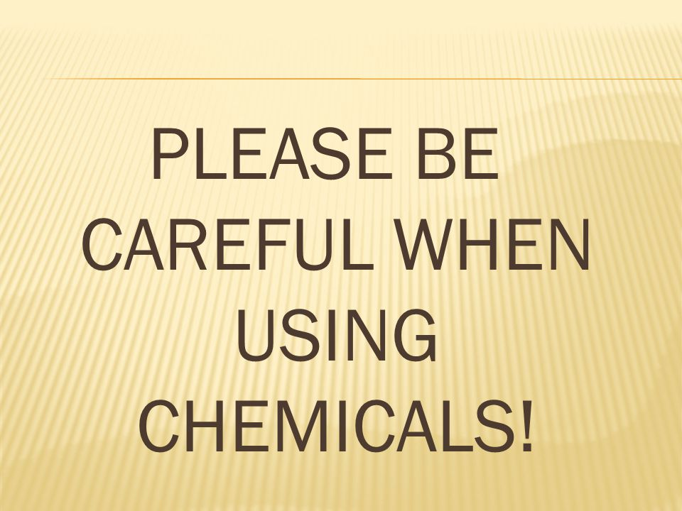 PLEASE BE CAREFUL WHEN USING CHEMICALS!