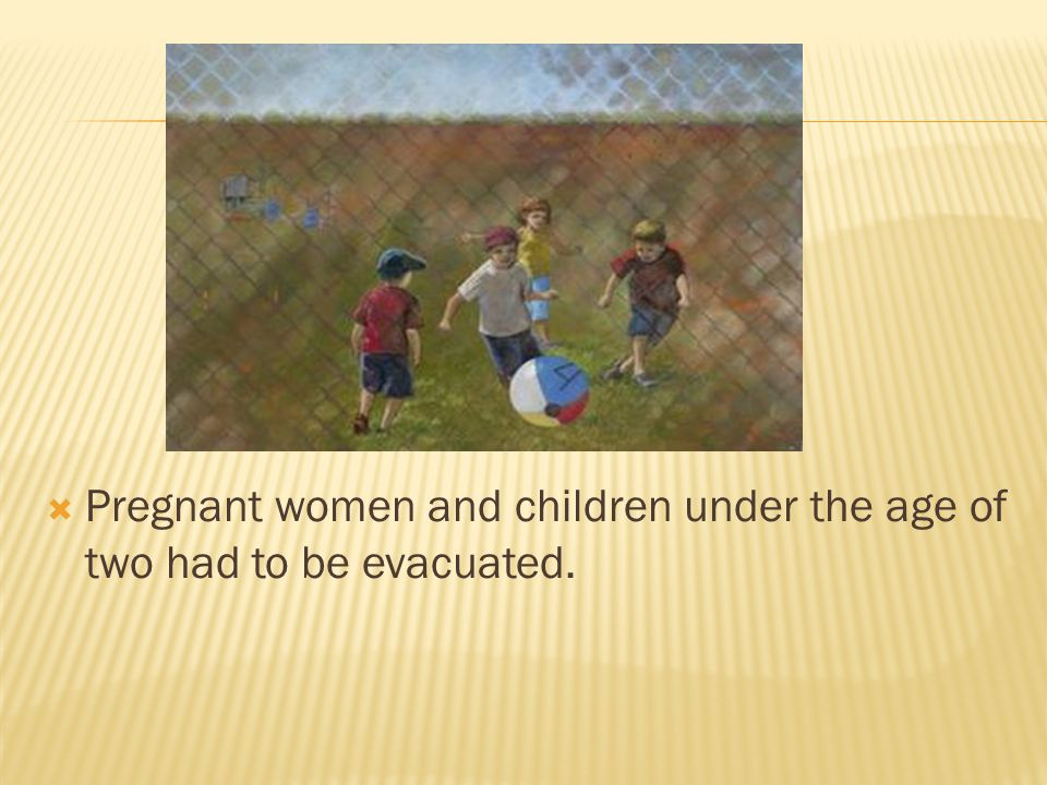 Pregnant women and children under the age of two had to be evacuated.