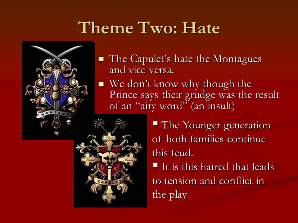 Theme Two: Hate The Capulet's hate the Montagues and vice versa.