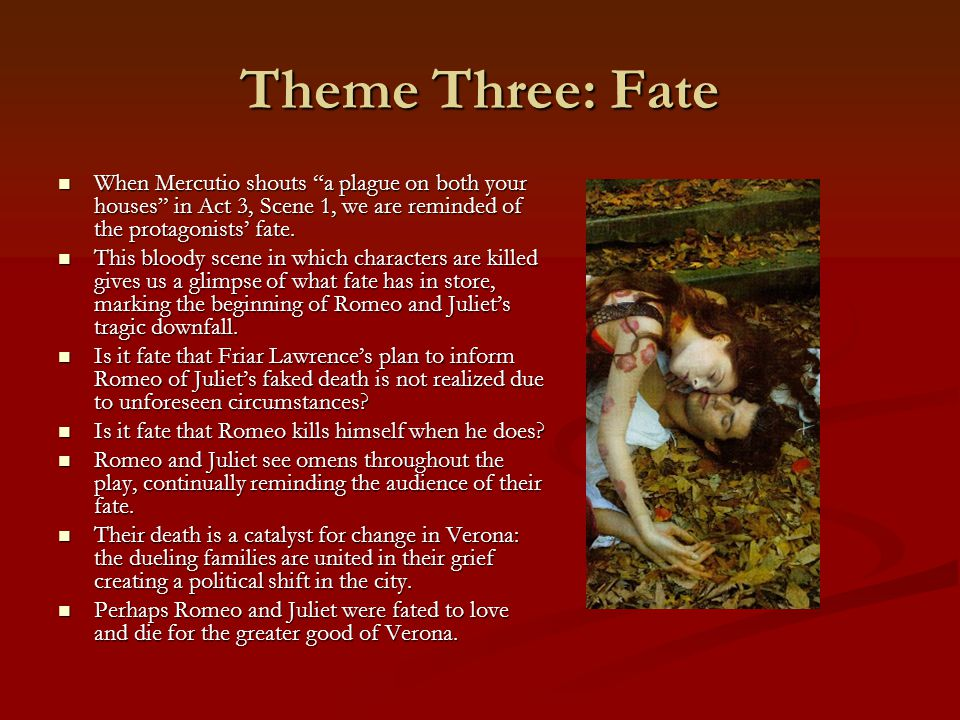 Theme Three: Fate When Mercutio shouts a plague on both your houses in Act 3, Scene 1, we are reminded of the protagonists' fate.