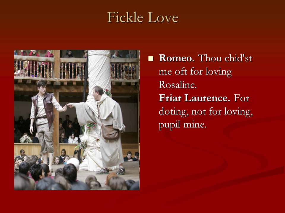 Fickle Love Romeo. Thou chid st me oft for loving Rosaline.
