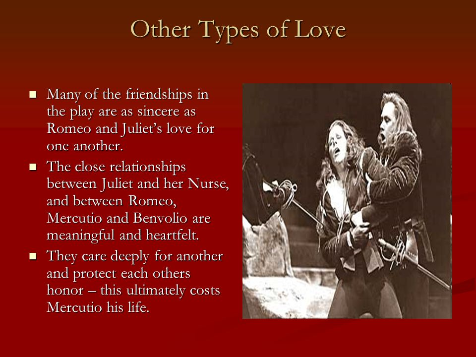 Other Types of Love Many of the friendships in the play are as sincere as Romeo and Juliet's love for one another.