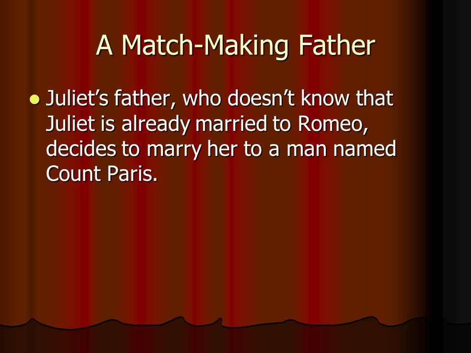 A Match-Making Father Juliet's father, who doesn't know that Juliet is already married to Romeo, decides to marry her to a man named Count Paris.