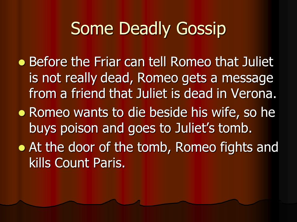 Some Deadly Gossip Before the Friar can tell Romeo that Juliet is not really dead, Romeo gets a message from a friend that Juliet is dead in Verona.