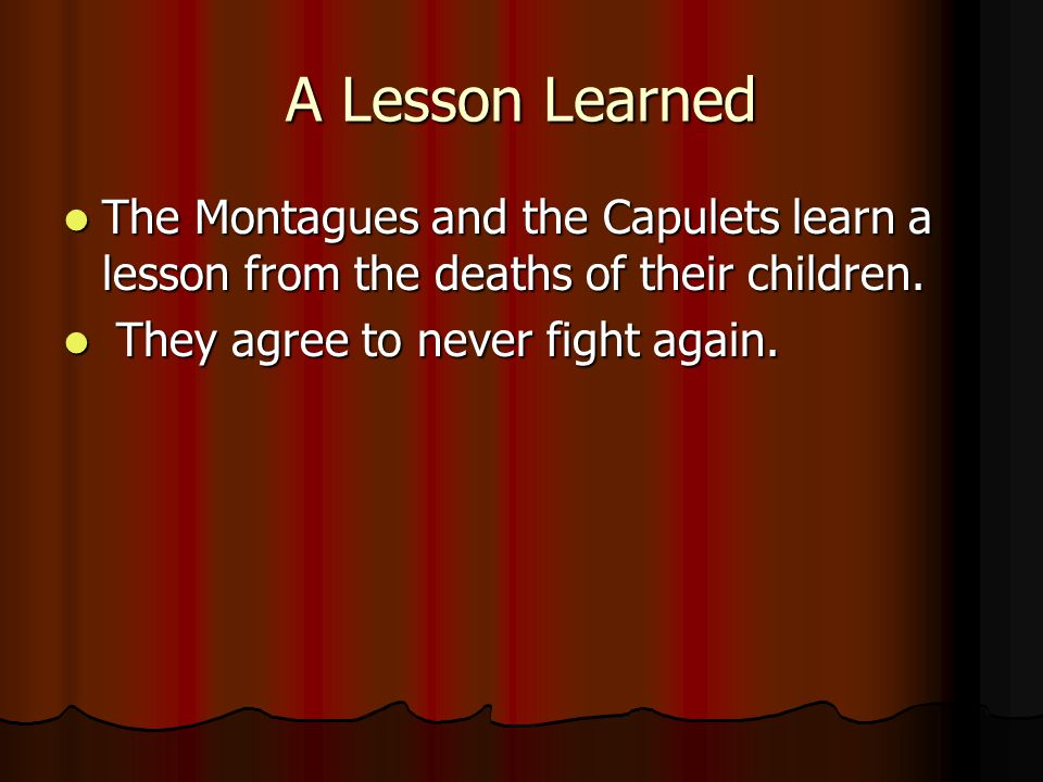 A Lesson Learned The Montagues and the Capulets learn a lesson from the deaths of their children.
