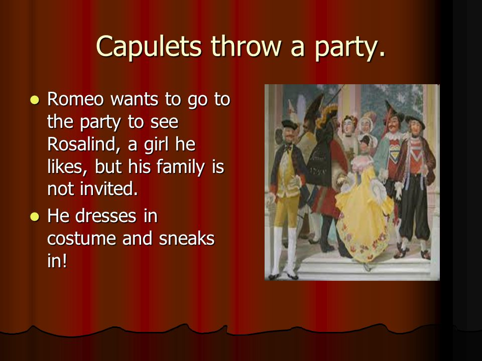 Capulets throw a party. Romeo wants to go to the party to see Rosalind, a girl he likes, but his family is not invited.