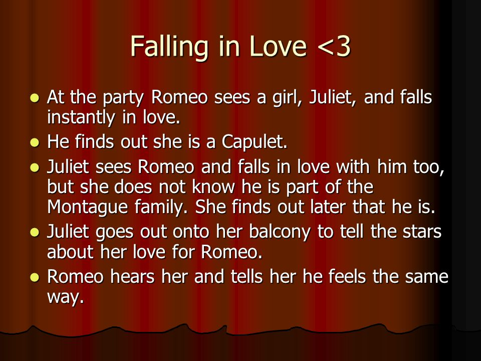 Falling in Love <3 At the party Romeo sees a girl, Juliet, and falls instantly in love. He finds out she is a Capulet.