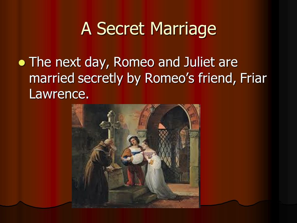 A Secret Marriage The next day, Romeo and Juliet are married secretly by Romeo's friend, Friar Lawrence.
