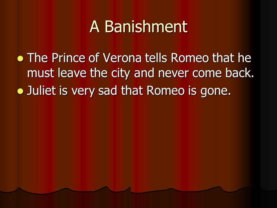 A Banishment The Prince of Verona tells Romeo that he must leave the city and never come back.