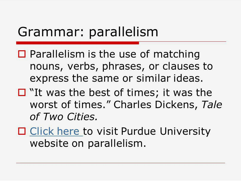 Grammar: parallelism Parallelism is the use of matching nouns, verbs, phrases, or clauses to express the same or similar ideas.