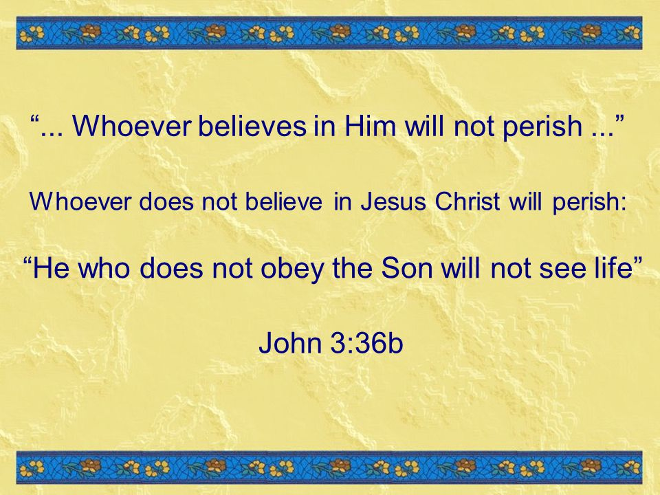 ... Whoever believes in Him will not perish ...