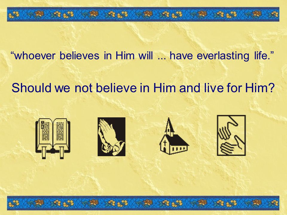 Should we not believe in Him and live for Him