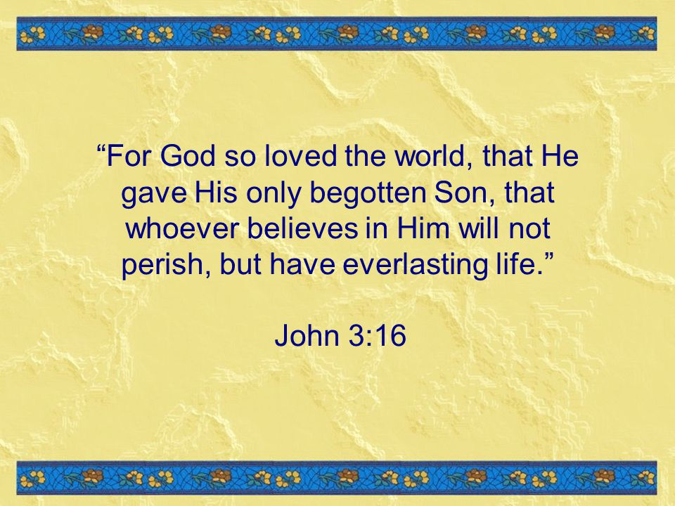 For God so loved the world, that He gave His only begotten Son, that whoever believes in Him will not perish, but have everlasting life.