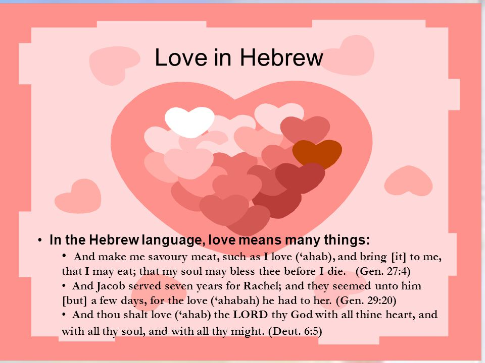 Love in Hebrew In the Hebrew language, love means many things: