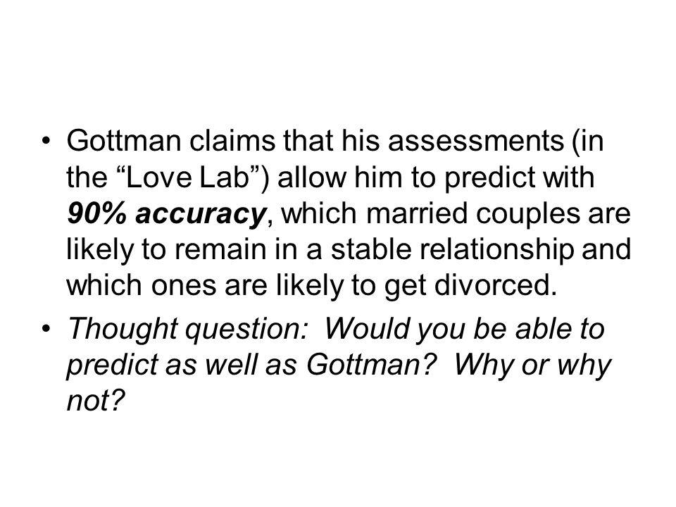Gottman claims that his assessments (in the Love Lab ) allow him to predict with 90% accuracy, which married couples are likely to remain in a stable relationship and which ones are likely to get divorced.