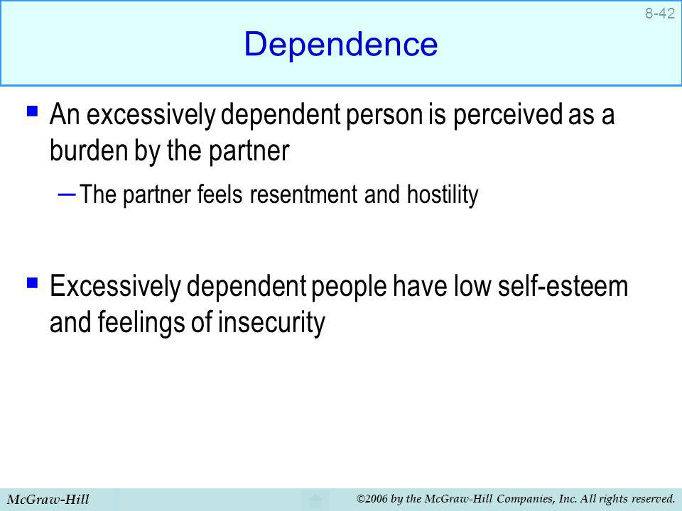 Dependence An excessively dependent person is perceived as a burden by the partner. The partner feels resentment and hostility.